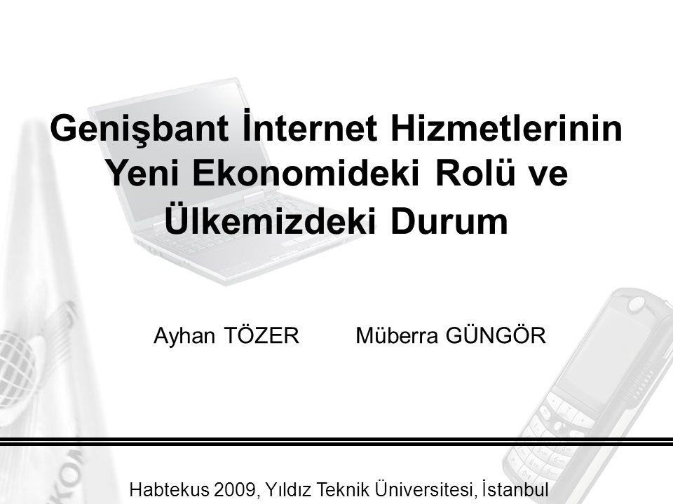 Ayhan TÖZERMüberra GÜNGÖR Genişbant İnternet Hizmetlerinin Yeni Ekonomideki Rolü ve Ülkemizdeki Durum Habtekus 2009, Yıldız Teknik Üniversitesi, İstanbul