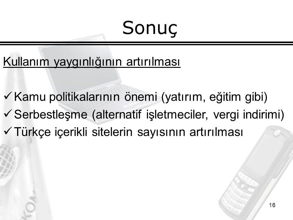 16 Sonuç Kullanım yaygınlığının artırılması Kamu politikalarının önemi (yatırım, eğitim gibi) Serbestleşme (alternatif işletmeciler, vergi indirimi) Türkçe içerikli sitelerin sayısının artırılması