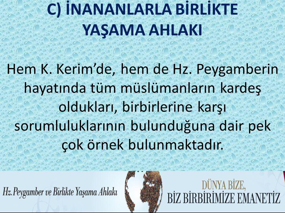 C) İNANANLARLA BİRLİKTE YAŞAMA AHLAKI Hem K. Kerim'de, hem de Hz. Peygamberin hayatında tüm müslümanların kardeş oldukları, birbirlerine karşı sorumlu