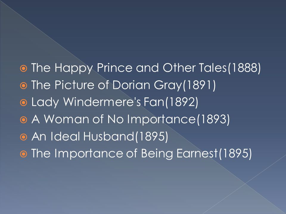  The Happy Prince and Other Tales(1888)  The Picture of Dorian Gray(1891)  Lady Windermere's Fan(1892)  A Woman of No Importance(1893)  An Ideal