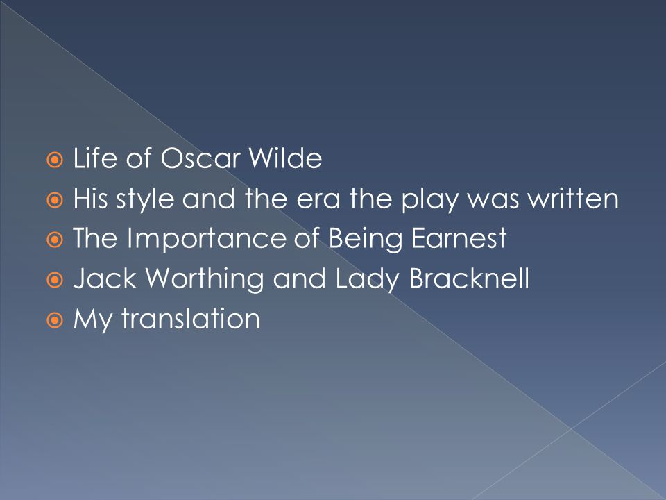  Life of Oscar Wilde  His style and the era the play was written  The Importance of Being Earnest  Jack Worthing and Lady Bracknell  My translati