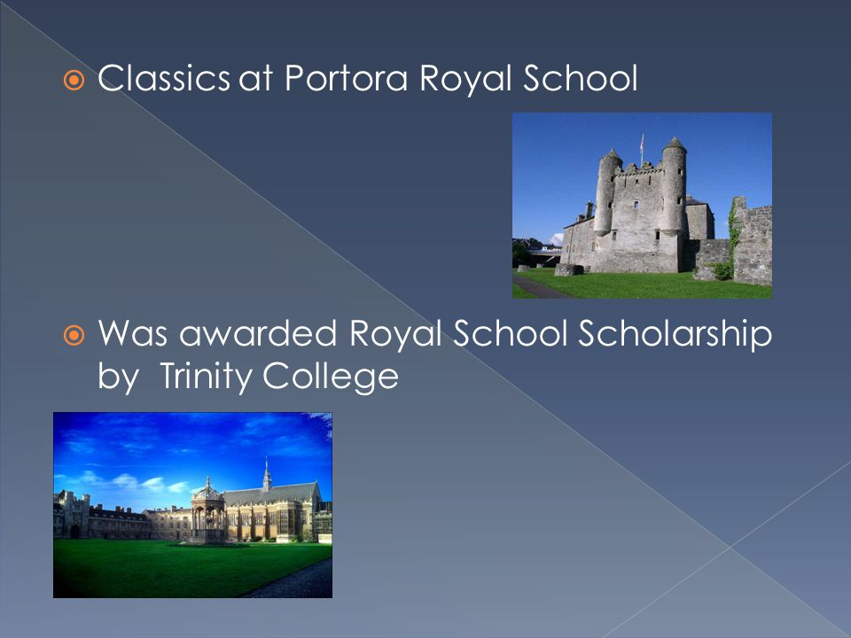 Classics at Portora Royal School  Was awarded Royal School Scholarship by Trinity College