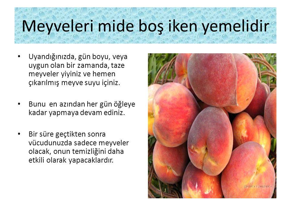 Meyveleri mide boş iken yemelidir Uyandığınızda, gün boyu, veya uygun olan bir zamanda, taze meyveler yiyiniz ve hemen çıkarılmış meyve suyu içiniz.