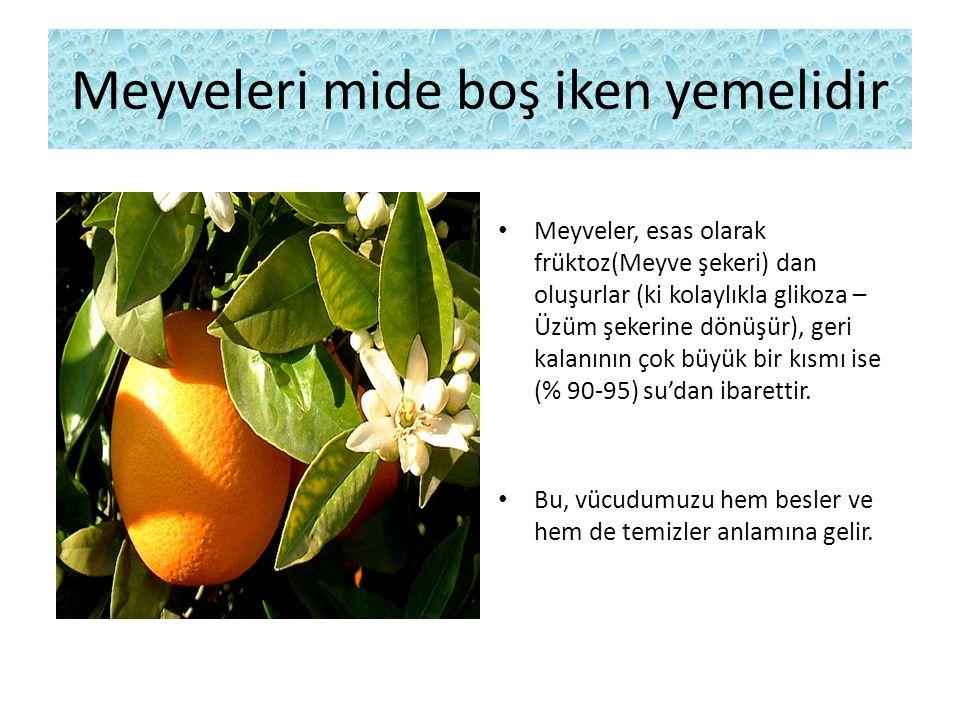 Meyveleri mide boş iken yemelidir Meyveler, esas olarak früktoz(Meyve şekeri) dan oluşurlar (ki kolaylıkla glikoza – Üzüm şekerine dönüşür), geri kalanının çok büyük bir kısmı ise (% 90-95) su'dan ibarettir.