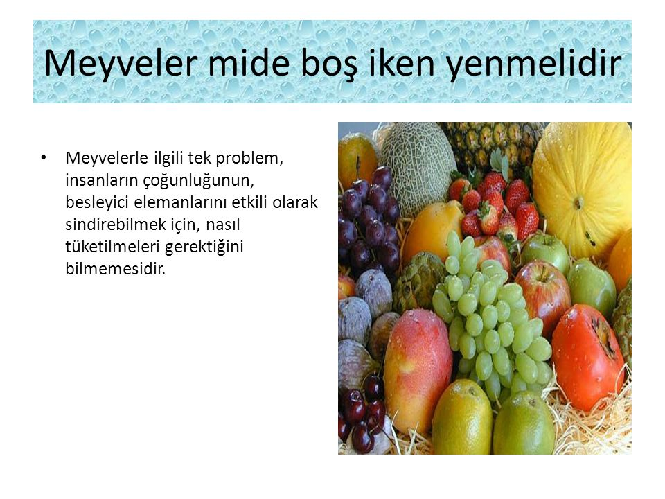 Meyveler mide boş iken yenmelidir Meyvelerle ilgili tek problem, insanların çoğunluğunun, besleyici elemanlarını etkili olarak sindirebilmek için, nas