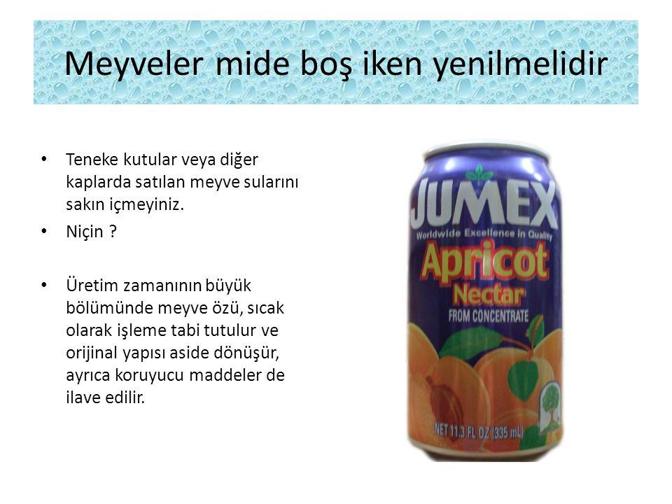 Meyveler mide boş iken yenilmelidir Teneke kutular veya diğer kaplarda satılan meyve sularını sakın içmeyiniz. Niçin ? Üretim zamanının büyük bölümünd