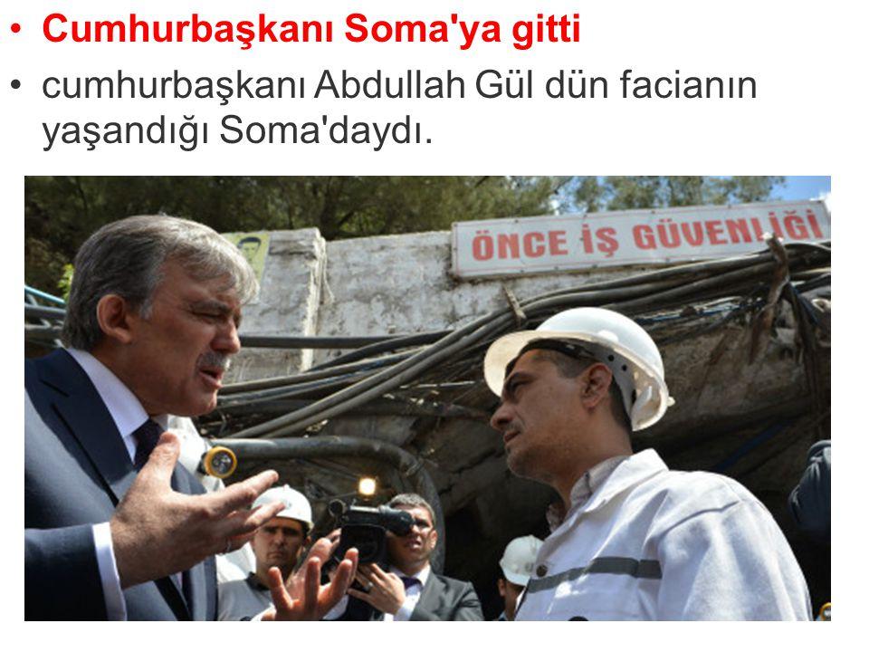 Cumhurbaşkanı Soma'ya gitti cumhurbaşkanı Abdullah Gül dün facianın yaşandığı Soma'daydı.