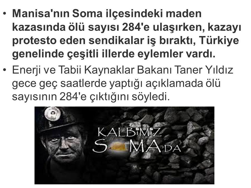 Manisa'nın Soma ilçesindeki maden kazasında ölü sayısı 284'e ulaşırken, kazayı protesto eden sendikalar iş bıraktı, Türkiye genelinde çeşitli illerde