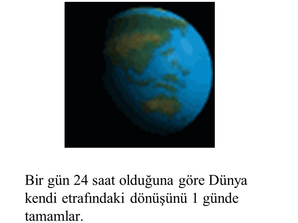 Bir gün 24 saat olduğuna göre Dünya kendi etrafındaki dönüşünü 1 günde tamamlar.