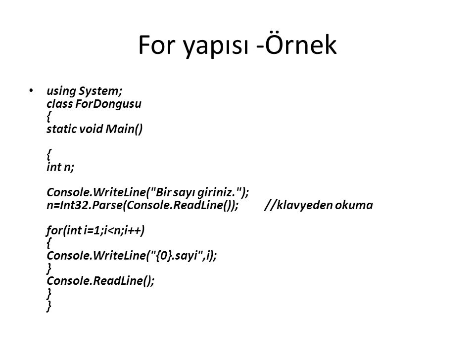 For yapısı -Örnek using System; class ForDongusu { static void Main() { int n; Console.WriteLine( Bir sayı giriniz. ); n=Int32.Parse(Console.ReadLine()); //klavyeden okuma for(int i=1;i<n;i++) { Console.WriteLine( {0}.sayi ,i); } Console.ReadLine(); } }