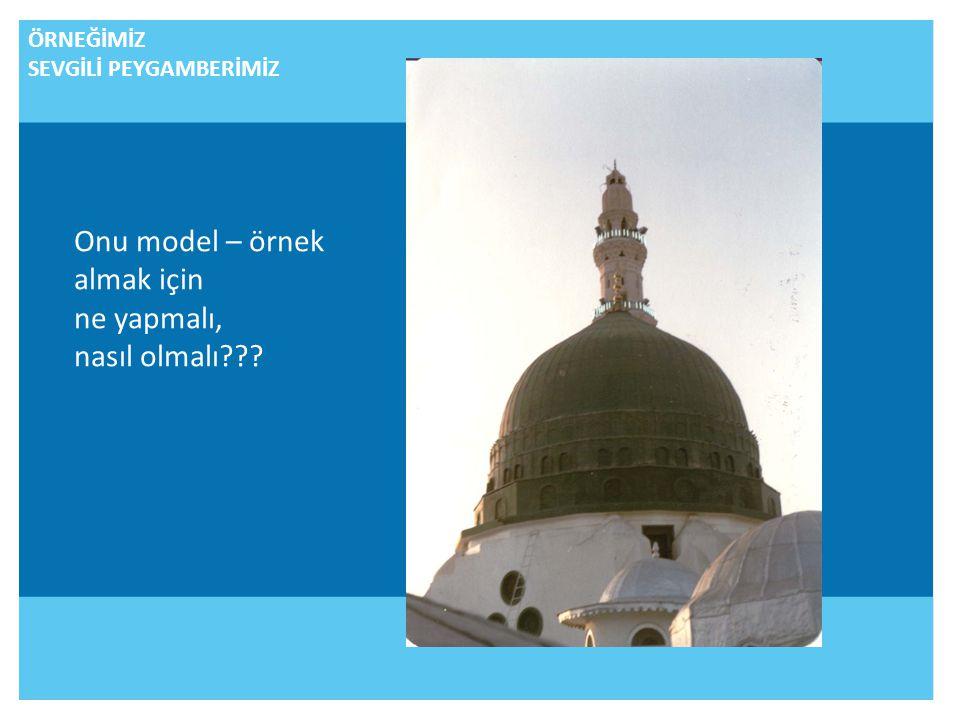 Onu model – örnek almak için ne yapmalı, nasıl olmalı??? ÖRNEĞİMİZ SEVGİLİ PEYGAMBERİMİZ