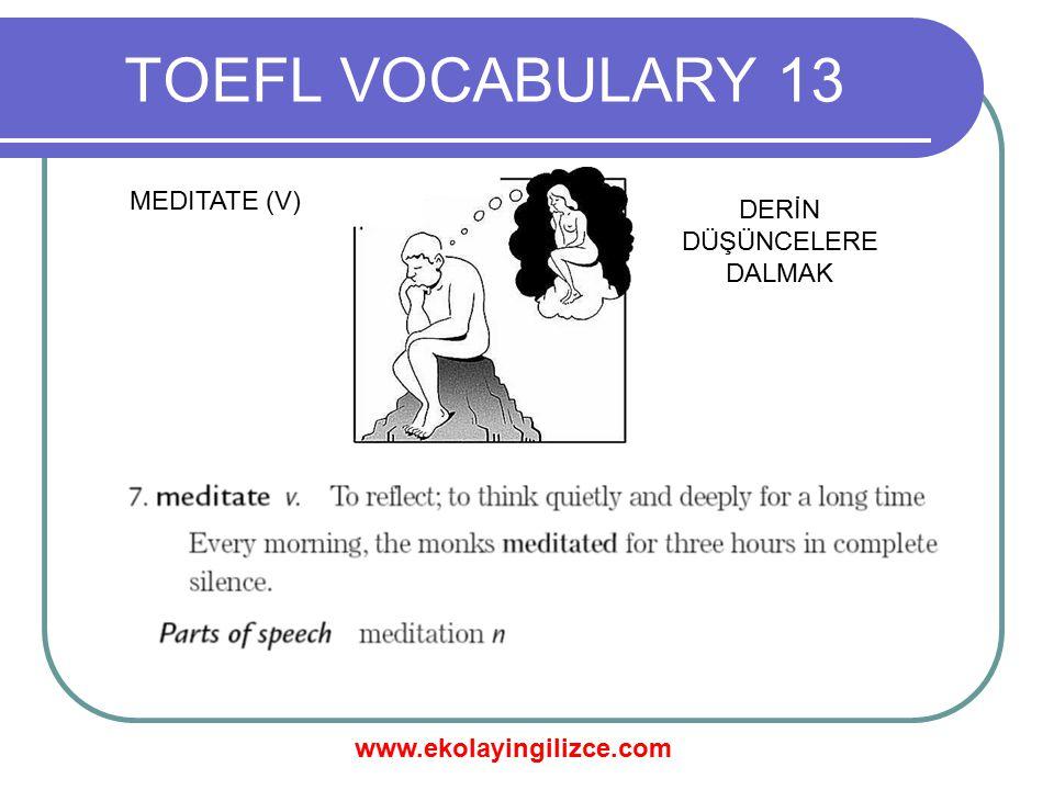 www.ekolayingilizce.com TOEFL VOCABULARY 13 MEDITATE (V) DERİN DÜŞÜNCELERE DALMAK