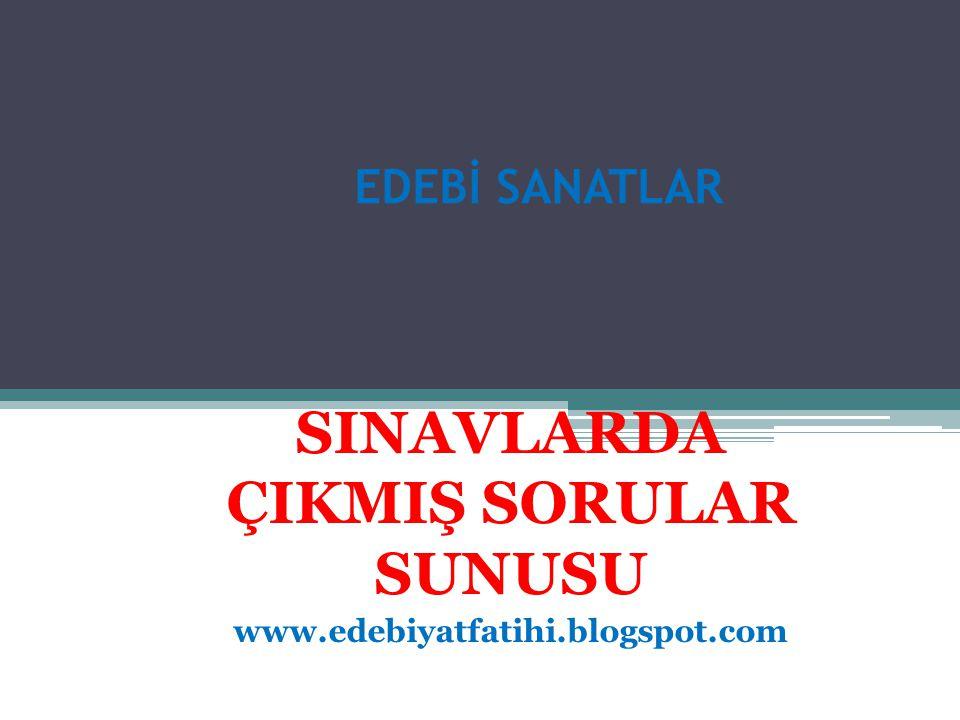 EDEBİ SANATLAR SINAVLARDA ÇIKMIŞ SORULAR SUNUSU www.edebiyatfatihi.blogspot.com