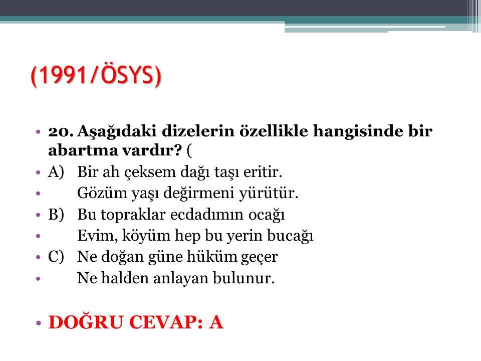 (1991/ÖSYS) 20.Aşağıdaki dizelerin özellikle hangisinde bir abartma vardır? ( A)Bir ah çeksem dağı taşı eritir. Gözüm yaşı değirmeni yürütür. B)Bu top