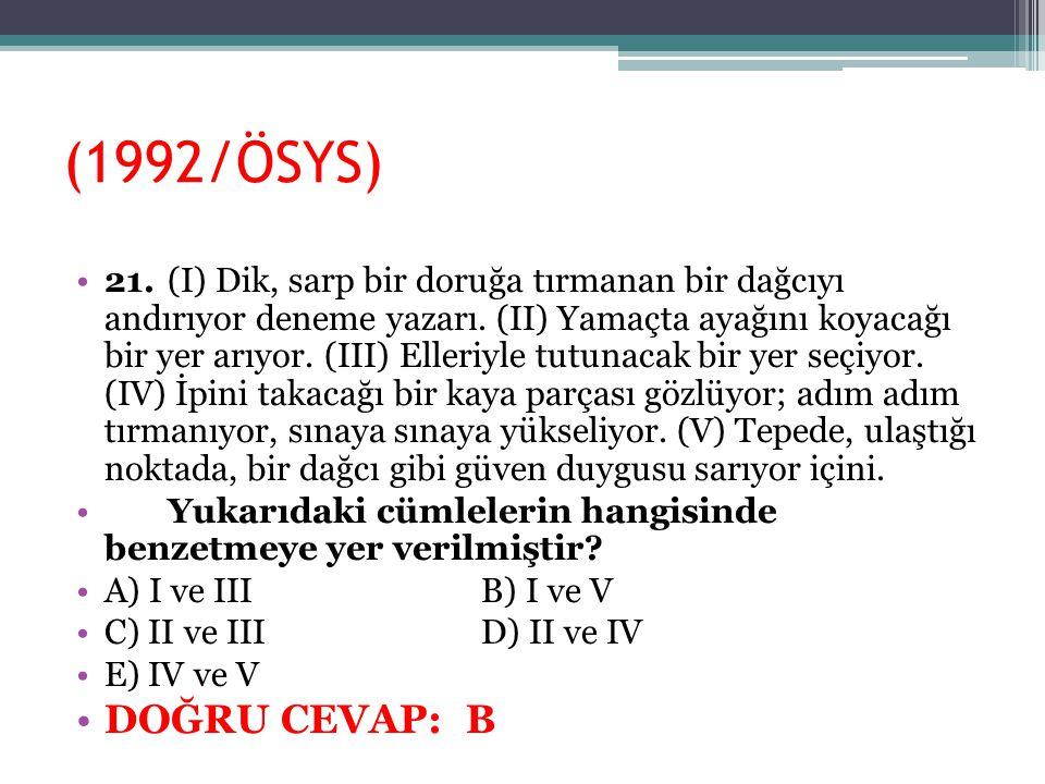 (1992/ÖSYS) 21.(I) Dik, sarp bir doruğa tırmanan bir dağcıyı andırıyor deneme yazarı. (II) Yamaçta ayağını koyacağı bir yer arıyor. (III) Elleriyle tu