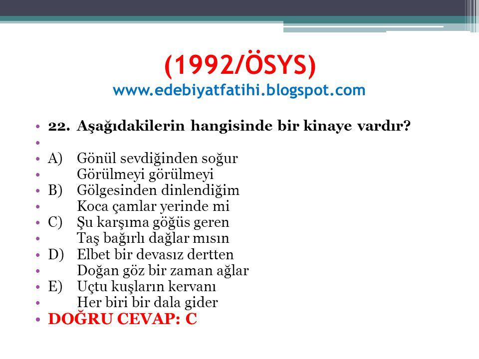 (1992/ÖSYS) www.edebiyatfatihi.blogspot.com 22.Aşağıdakilerin hangisinde bir kinaye vardır? A)Gönül sevdiğinden soğur Görülmeyi görülmeyi B)Gölgesinde