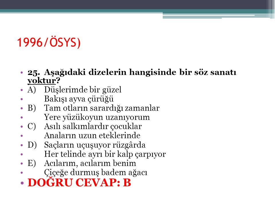 1996/ÖSYS) 25.Aşağıdaki dizelerin hangisinde bir söz sanatı yoktur? A)Düşlerimde bir güzel Bakışı ayva çürüğü B)Tam otların sarardığı zamanlar Yere yü