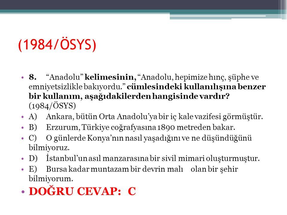 """(1984/ÖSYS) 8.""""Anadolu"""" kelimesinin, """"Anadolu, hepimize hınç, şüphe ve emniyetsizlikle bakıyordu."""" cümlesindeki kullanılışına benzer bir kullanım, aş"""