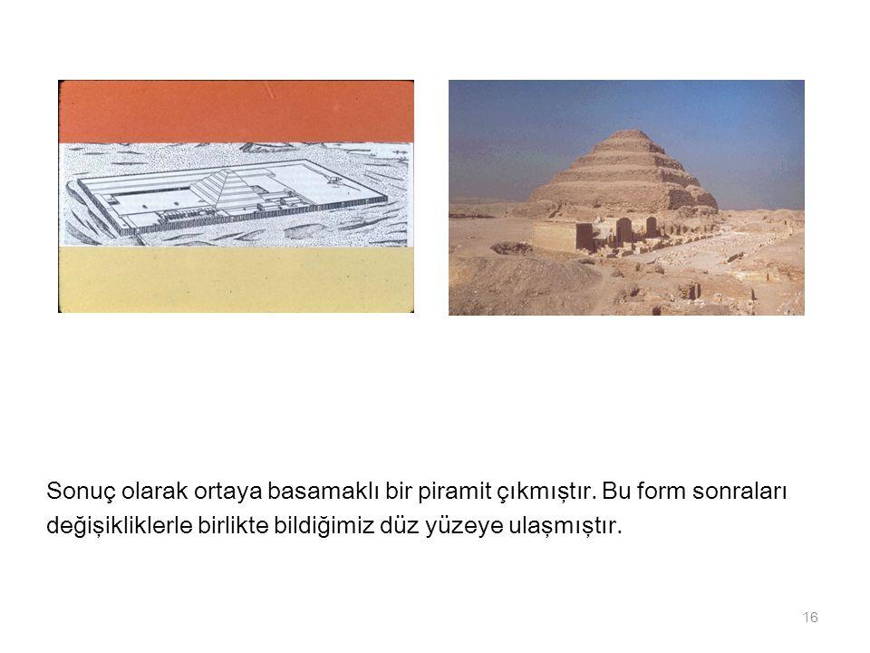 Sonuç olarak ortaya basamaklı bir piramit çıkmıştır. Bu form sonraları değişikliklerle birlikte bildiğimiz düz yüzeye ulaşmıştır. 16