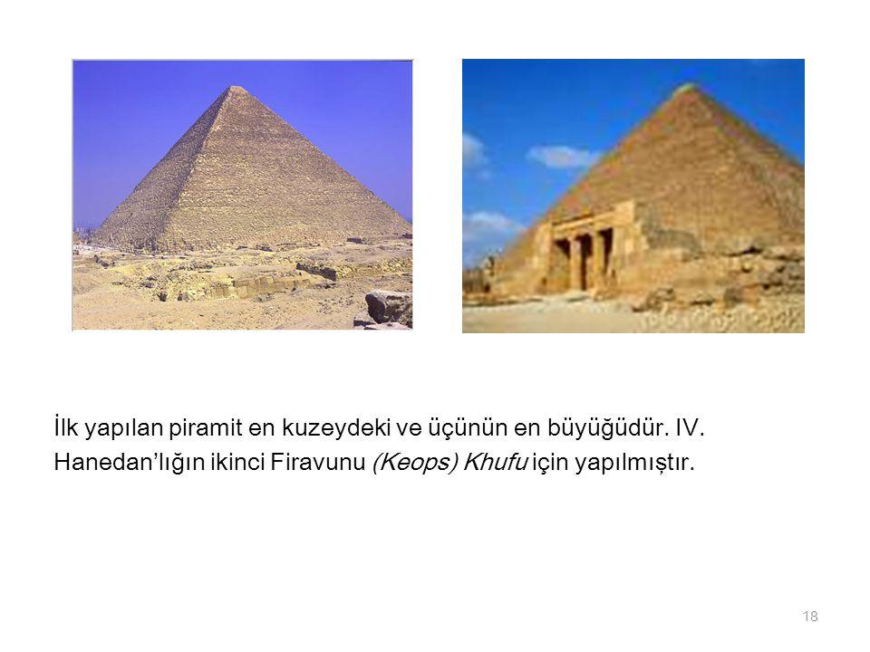 İlk yapılan piramit en kuzeydeki ve üçünün en büyüğüdür. IV. Hanedan'lığın ikinci Firavunu (Keops) Khufu için yapılmıştır. 18