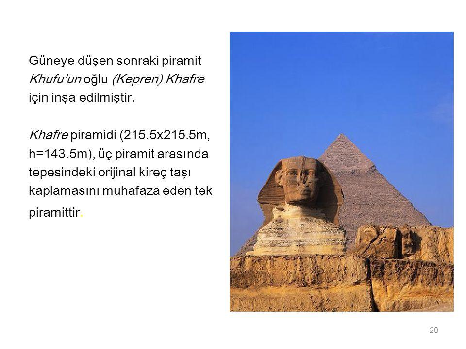 Güneye düşen sonraki piramit Khufu'un oğlu (Kepren) Khafre için inşa edilmiştir. Khafre piramidi (215.5x215.5m, h=143.5m), üç piramit arasında tepesin