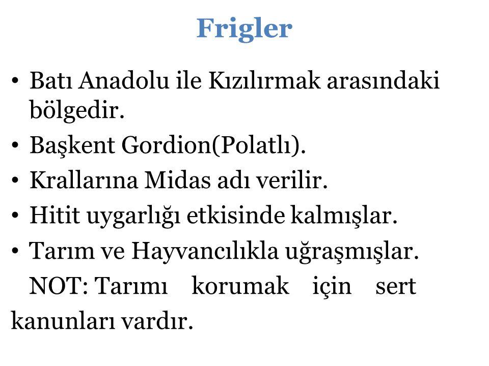 Batı Anadolu ile Kızılırmak arasındaki bölgedir. Başkent Gordion(Polatlı). Krallarına Midas adı verilir. Hitit uygarlığı etkisinde kalmışlar. Tarım ve