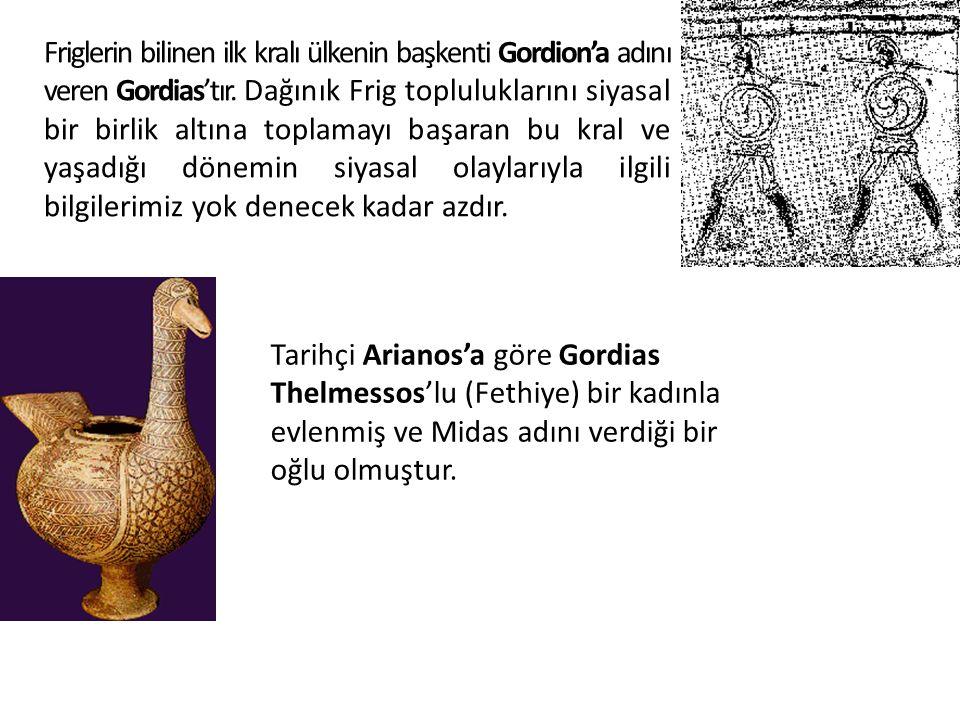 Friglerin bilinen ilk kralı ülkenin başkenti Gordion'a adını veren Gordias'tır. Dağınık Frig topluluklarını siyasal bir birlik altına toplamayı başara