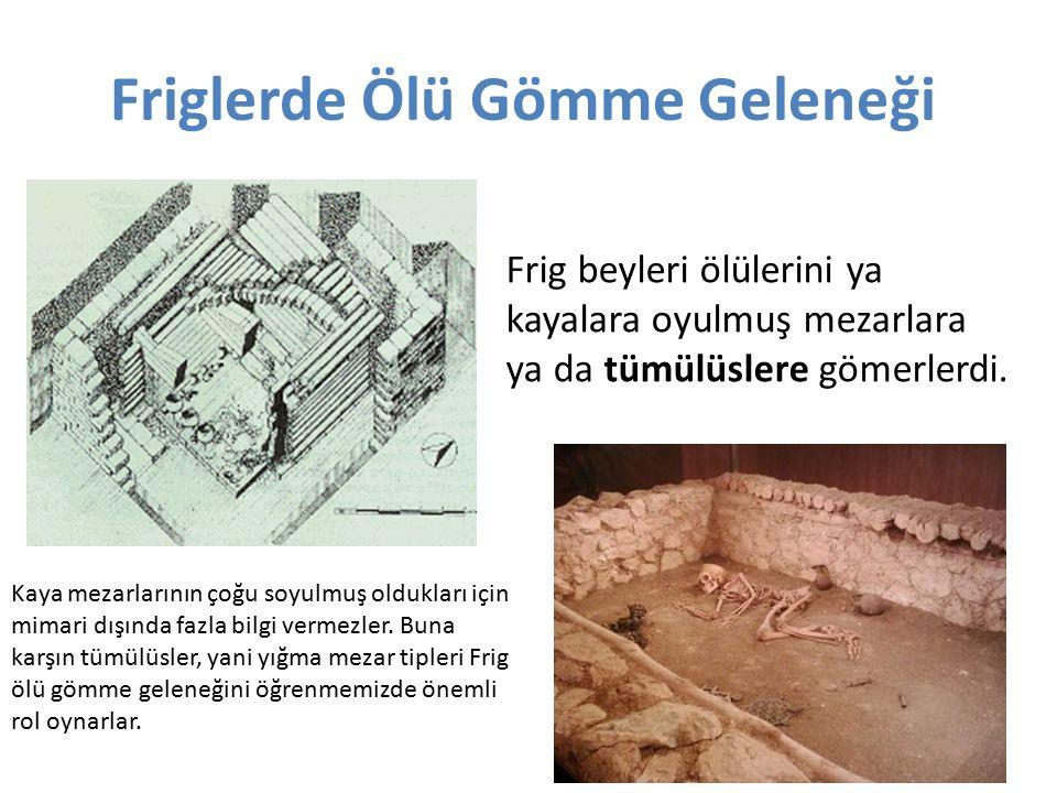 Friglerde Ölü Gömme Geleneği Frig beyleri ölülerini ya kayalara oyulmuş mezarlara ya da tümülüslere gömerlerdi. Kaya mezarlarının çoğu soyulmuş oldukl