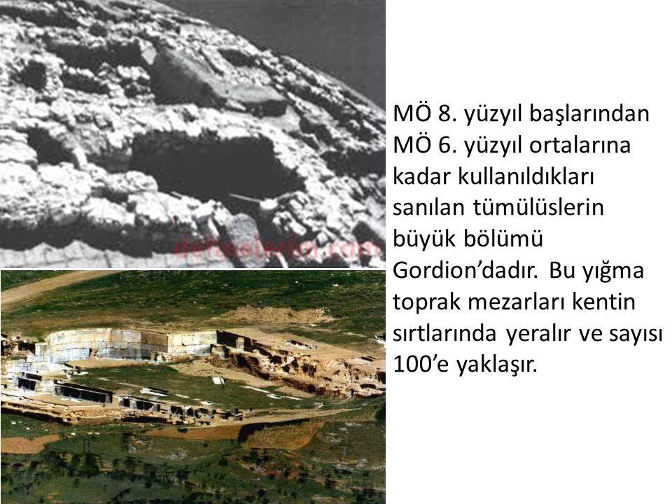 MÖ 8. yüzyıl başlarından MÖ 6. yüzyıl ortalarına kadar kullanıldıkları sanılan tümülüslerin büyük bölümü Gordion'dadır. Bu yığma toprak mezarları kent