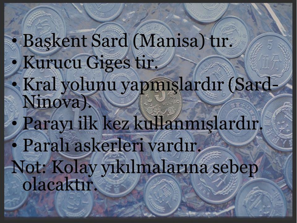Lidyalılar Başkent Sard (Manisa) tır. Kurucu Giges tir. Kral yolunu yapmışlardır (Sard- Ninova). Parayı ilk kez kullanmışlardır. Paralı askerleri vard