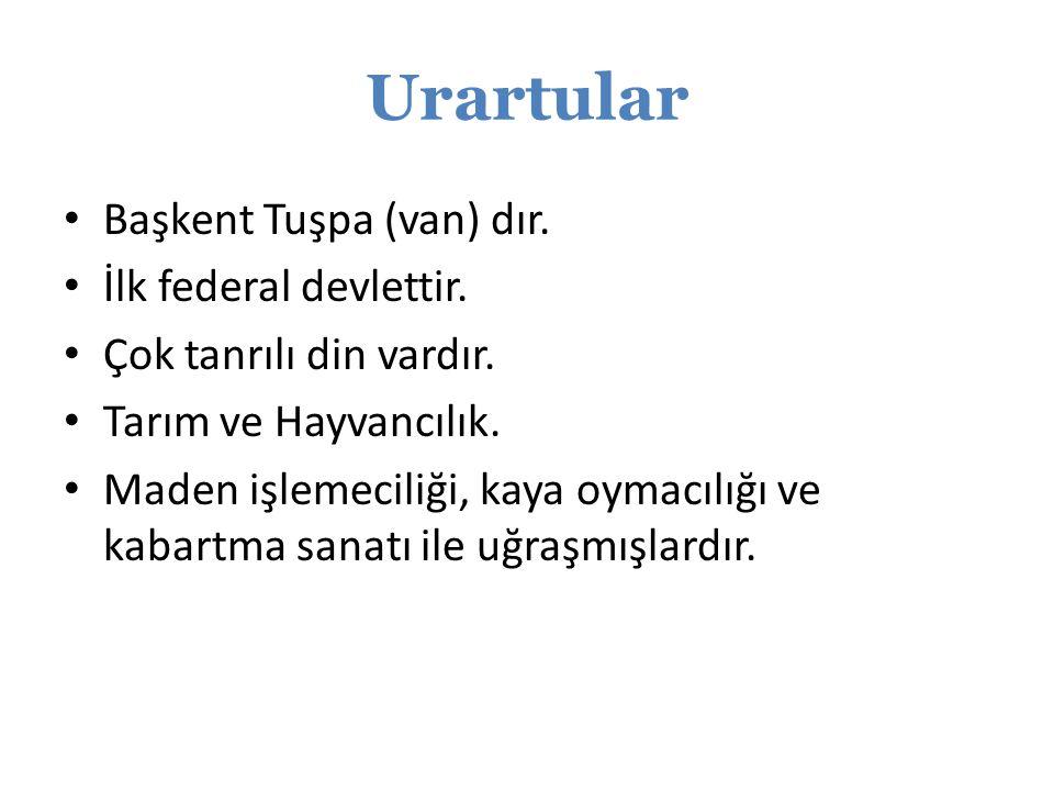 Urartular Başkent Tuşpa (van) dır. İlk federal devlettir. Çok tanrılı din vardır. Tarım ve Hayvancılık. Maden işlemeciliği, kaya oymacılığı ve kabartm