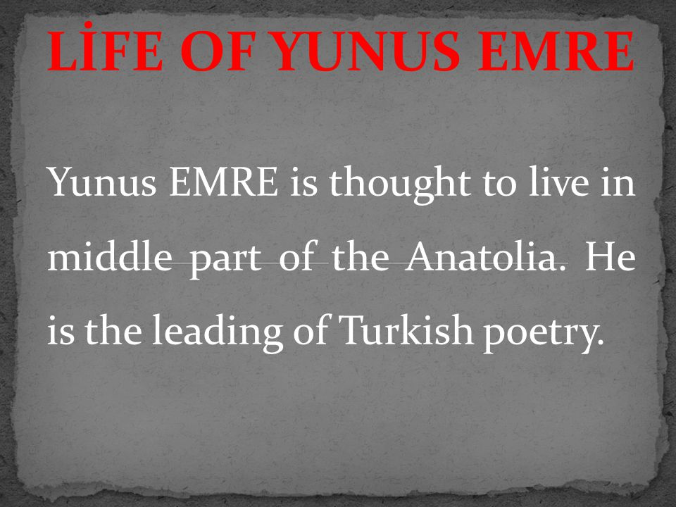 Yunus EMRE is thought to live in middle part of the Anatolia. He is the leading of Turkish poetry. LİFE OF YUNUS EMRE