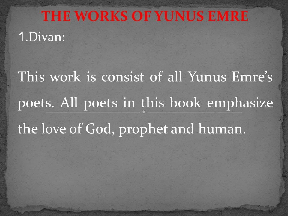 THE WORKS OF YUNUS EMRE This work is consist of all Yunus Emre's poets. All poets in this book emphasize the love of God, prophet and human. 1.Divan:
