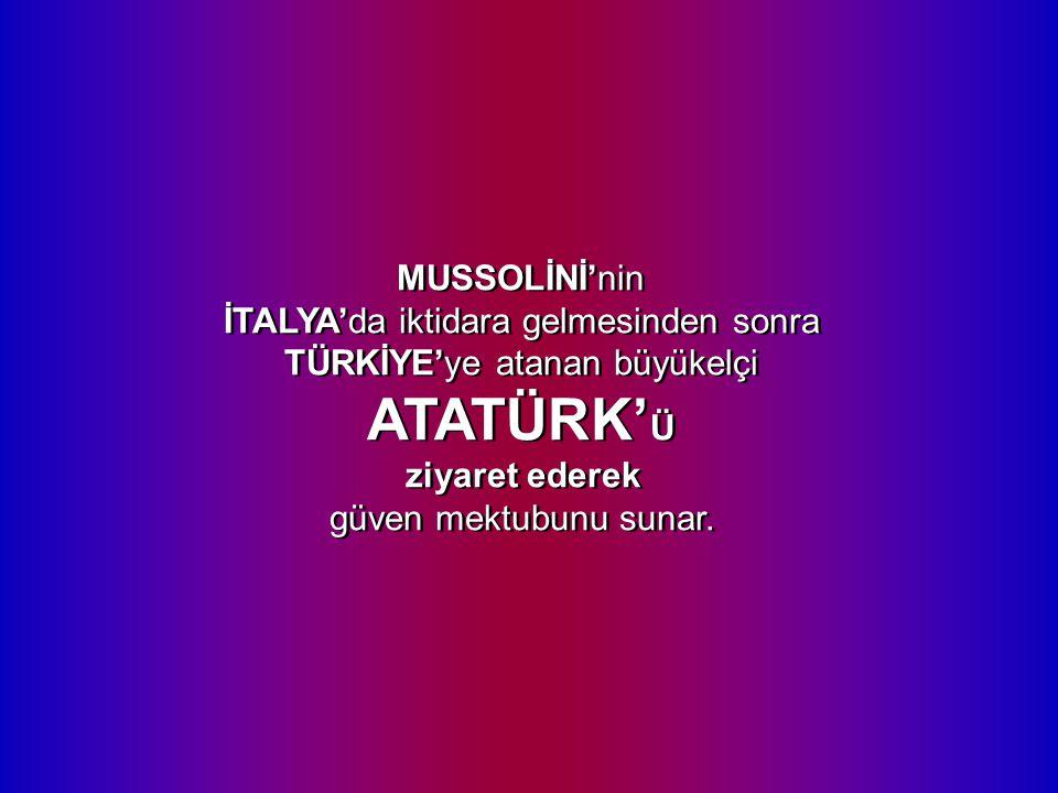 MUSSOLİNİ'nin İTALYA'da iktidara gelmesinden sonra TÜRKİYE'ye atanan büyükelçi ATATÜRK' Ü ziyaret ederek güven mektubunu sunar.