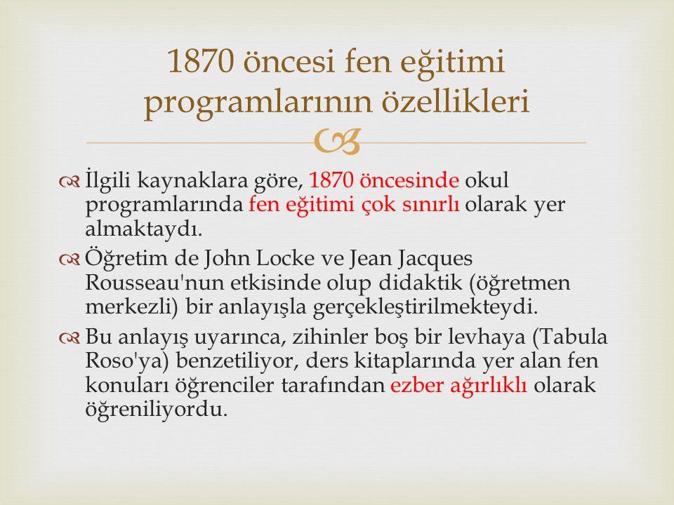  İlgili kaynaklara göre, 1870 öncesinde okul programlarında fen eğitimi çok sınırlı olarak yer almaktaydı.  Öğretim de John Locke ve Jean Jacques