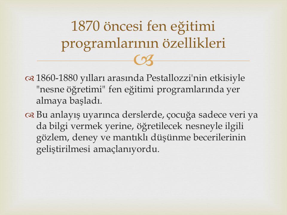  1860-1880 yılları arasında Pestallozzi nin etkisiyle nesne öğretimi fen eğitimi programlarında yer almaya başladı.