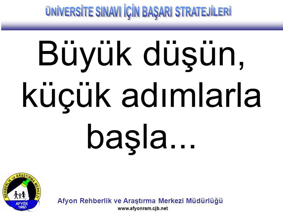 Afyon Rehberlik ve Araştırma Merkezi Müdürlüğü www.afyonram.cjb.net Büyük düşün, küçük adımlarla başla...
