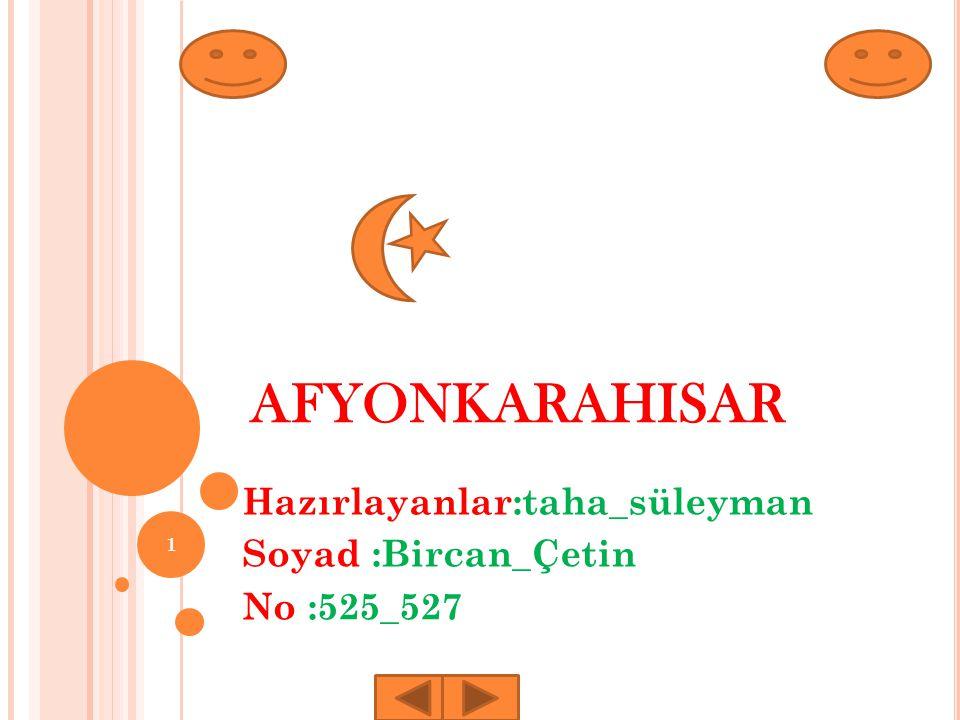 AFYONKARAHISAR Hazırlayanlar:taha_süleyman Soyad :Bircan_Çetin No :525_527 1
