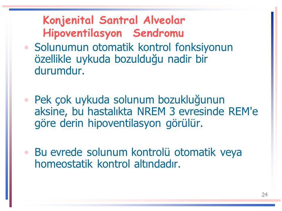24 Konjenital Santral Alveolar Hipoventilasyon Sendromu Solunumun otomatik kontrol fonksiyonun özellikle uykuda bozulduğu nadir bir durumdur.