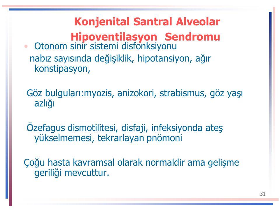 31 Konjenital Santral Alveolar Hipoventilasyon Sendromu Otonom sinir sistemi disfonksiyonu nabız sayısında değişiklik, hipotansiyon, ağır konstipasyon, Göz bulguları:myozis, anizokori, strabismus, göz yaşı azlığı Özefagus dismotilitesi, disfaji, infeksiyonda ateş yükselmemesi, tekrarlayan pnömoni Çoğu hasta kavramsal olarak normaldir ama gelişme geriliği mevcuttur.