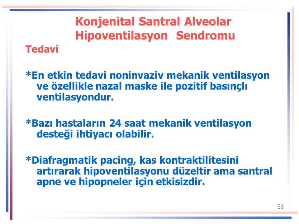 38 Konjenital Santral Alveolar Hipoventilasyon Sendromu Tedavi *En etkin tedavi noninvaziv mekanik ventilasyon ve özellikle nazal maske ile pozitif basınçlı ventilasyondur.