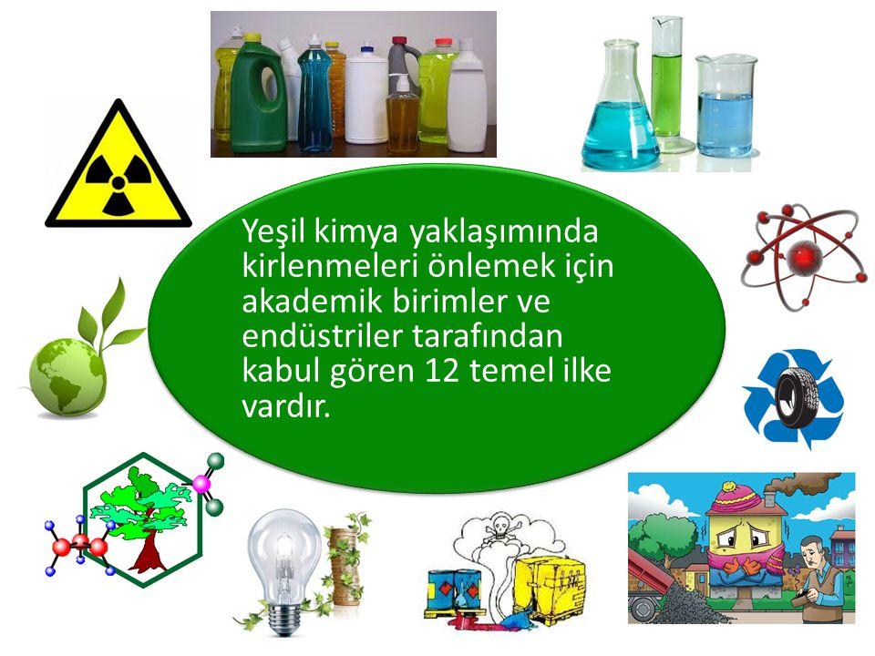 YEŞİL KİMYA Önleme Atom ekonomisi Tehlikeli kimyasalların azaltılması Güvenli kimyasalların tasarımı Güvenli çözücüler ve yardımcı maddeler kullanımı Enerji tasarrufu Yenilenebilir ham madde kullanımı Yan ürünlerin azaltılması Katalizler Bozunmanın tasarımı Kirliliği önlemenin izlenmesi ve çözümlenmesi Kazaların önlenmesi için daha güvenli kimya