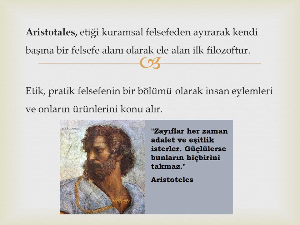  Aristotales, etiği kuramsal felsefeden ayırarak kendi başına bir felsefe alanı olarak ele alan ilk filozoftur. Etik, pratik felsefenin bir bölümü ol