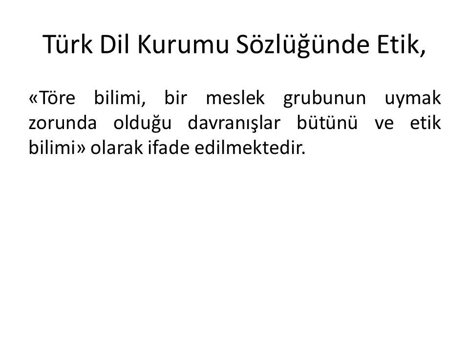Türk Dil Kurumu Sözlüğünde Etik, «Töre bilimi, bir meslek grubunun uymak zorunda olduğu davranışlar bütünü ve etik bilimi» olarak ifade edilmektedir.
