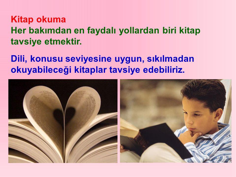 Kitap okuma Her bakımdan en faydalı yollardan biri kitap tavsiye etmektir. Dili, konusu seviyesine uygun, sıkılmadan okuyabileceği kitaplar tavsiye ed