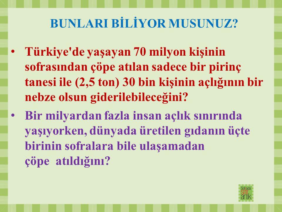 BUNLARI BİLİYOR MUSUNUZ? Türkiye'de yaşayan 70 milyon kişinin sofrasından çöpe atılan sadece bir pirinç tanesi ile (2,5 ton) 30 bin kişinin açlığının