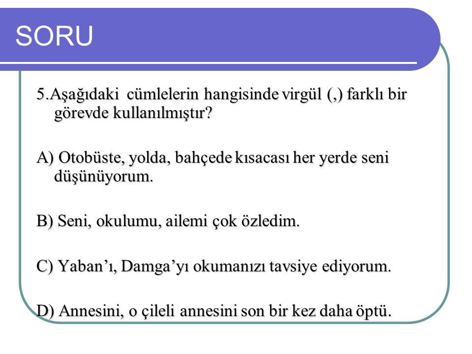 SORU 5.Aşağıdaki cümlelerin hangisinde virgül (,) farklı bir görevde kullanılmıştır? A) Otobüste, yolda, bahçede kısacası her yerde seni düşünüyorum.