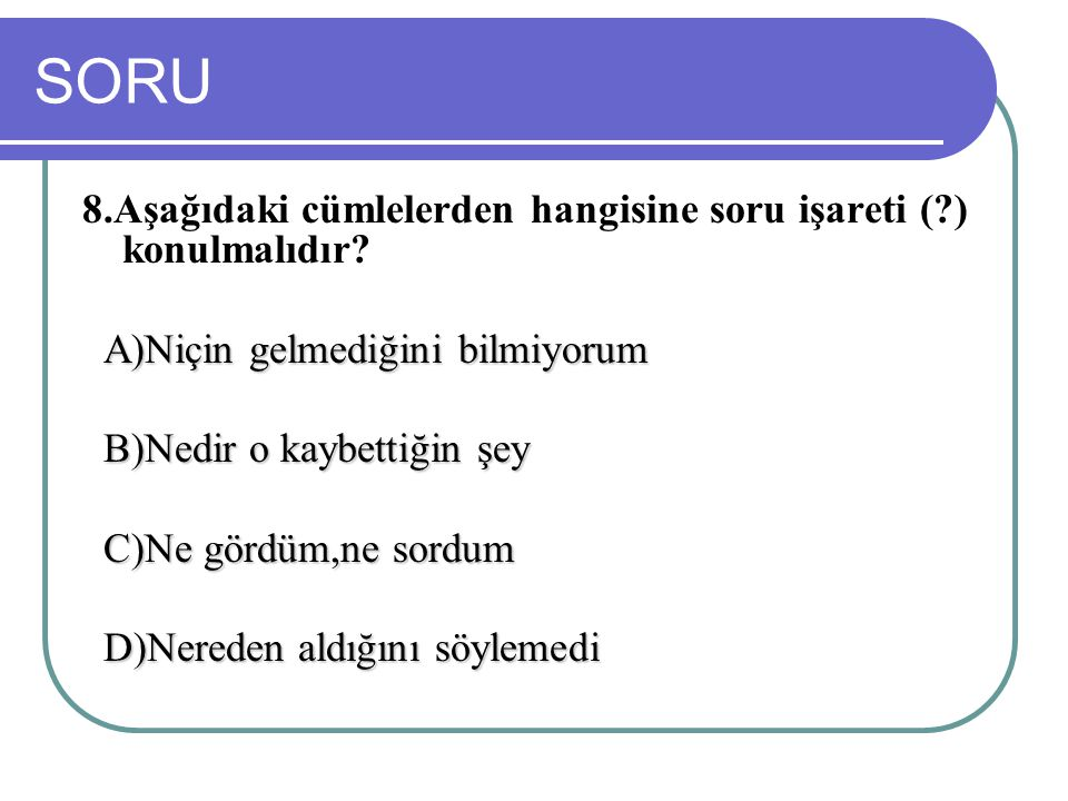 SORU 8.Aşağıdaki cümlelerden hangisine soru işareti (?) konulmalıdır? A)Niçin gelmediğini bilmiyorum A)Niçin gelmediğini bilmiyorum B)Nedir o kaybetti