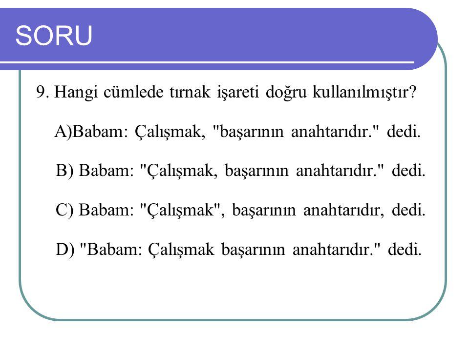 SORU 9. Hangi cümlede tırnak işareti doğru kullanılmıştır? A)Babam: Çalışmak,