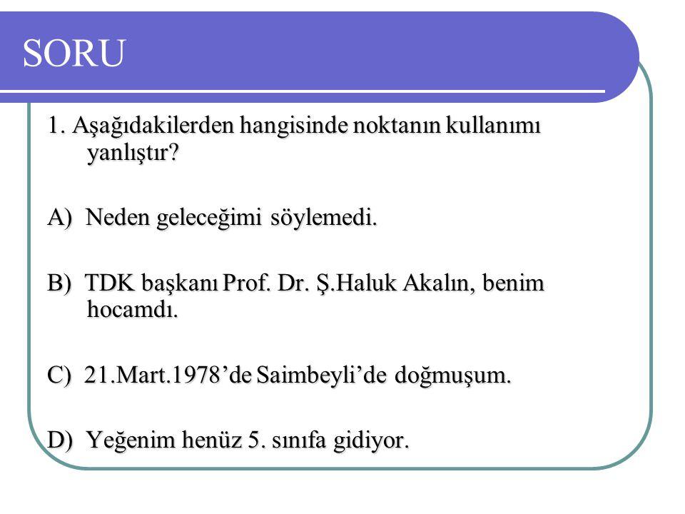 SORU 1. Aşağıdakilerden hangisinde noktanın kullanımı yanlıştır? A) Neden geleceğimi söylemedi. B) TDK başkanı Prof. Dr. Ş.Haluk Akalın, benim hocamdı